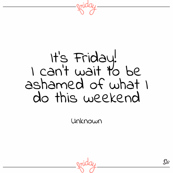 It's friday! i can't wait to be ashamed of what i do this weekend. – unknown