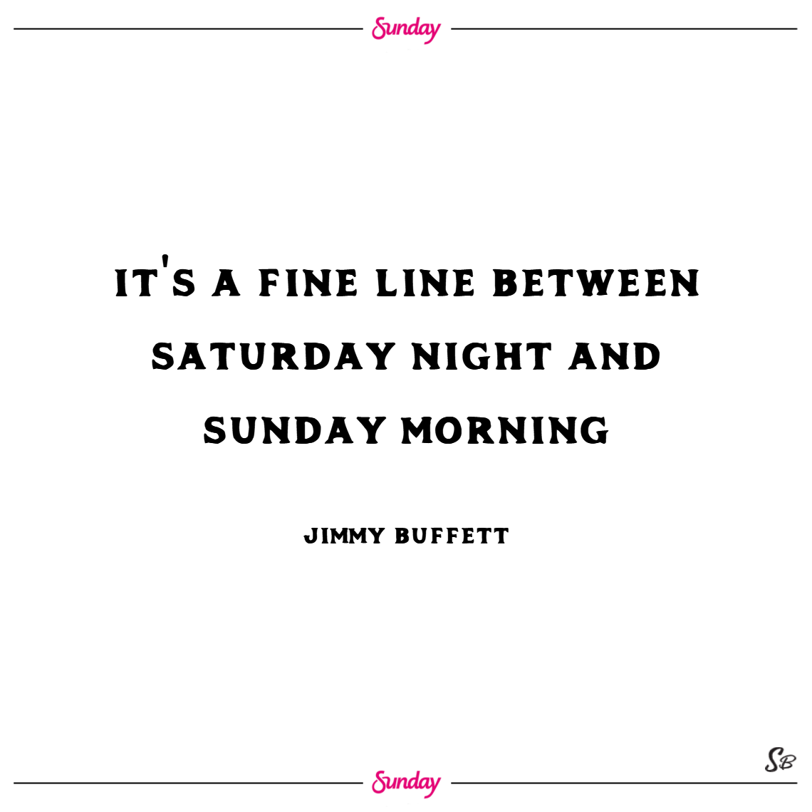 It's a fine line between saturday night and sunday morning. – jimmy buffett