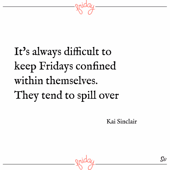It's always difficult to keep fridays confined within themselves. they tend to spill over. – kai sinclair