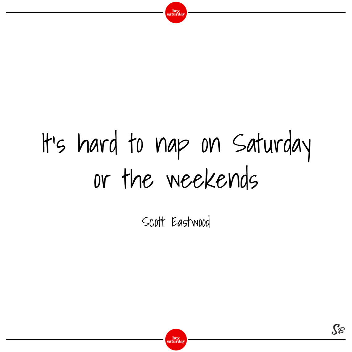 It's hard to nap on saturday or the weekends. – scott eastwood