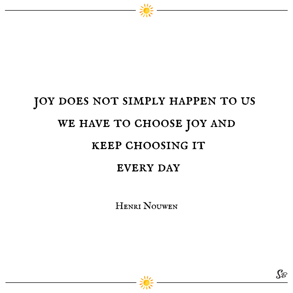 Joy does not simply happen to us. we have to choose joy and keep choosing it every day. – henri nouwen