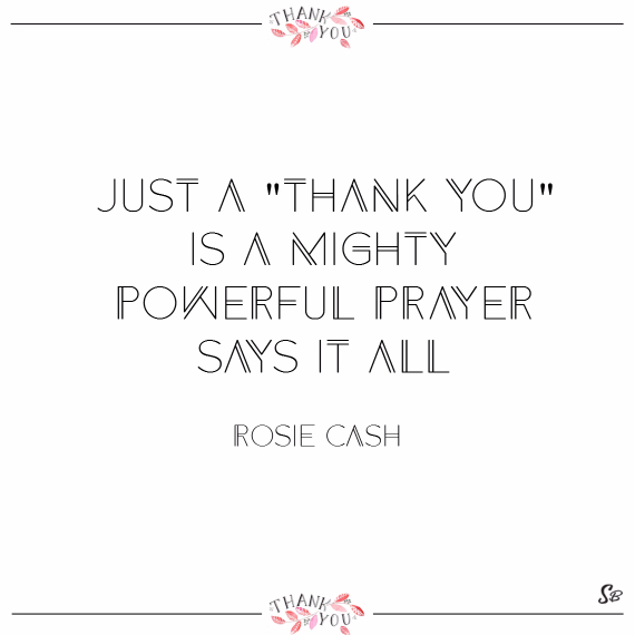 Just a thank you is a mighty powerful prayer. says it all. – rosie cash
