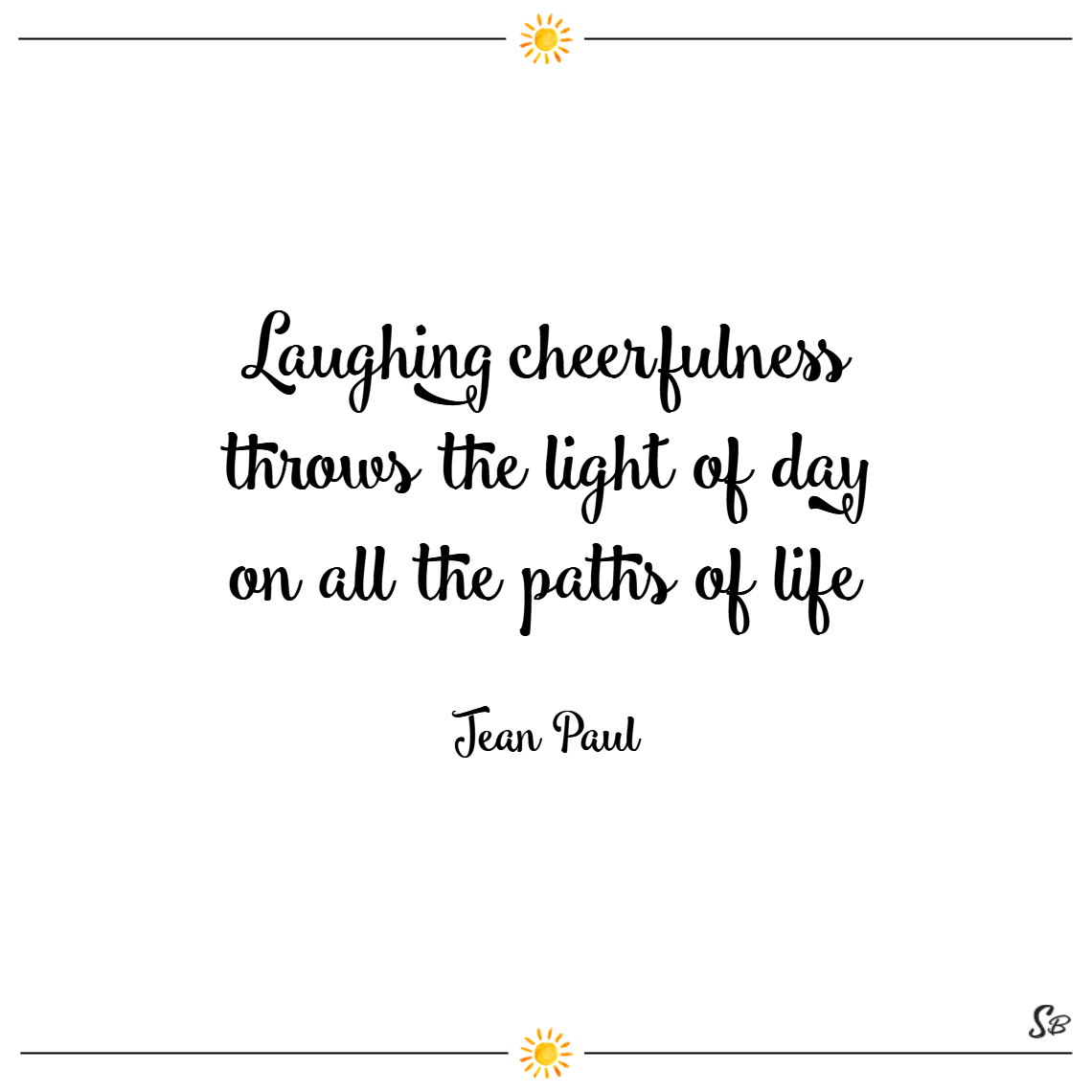Laughing cheerfulness throws the light of day on all the paths of life. – jean paul