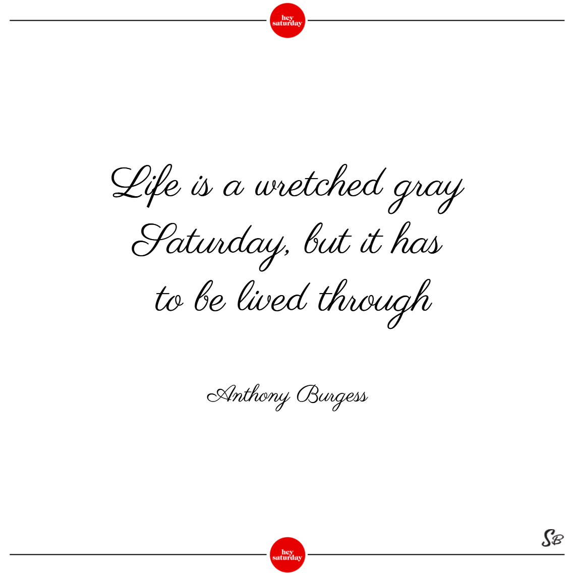 Life is a wretched gray saturday, but it has to be lived through. – anthony burgess