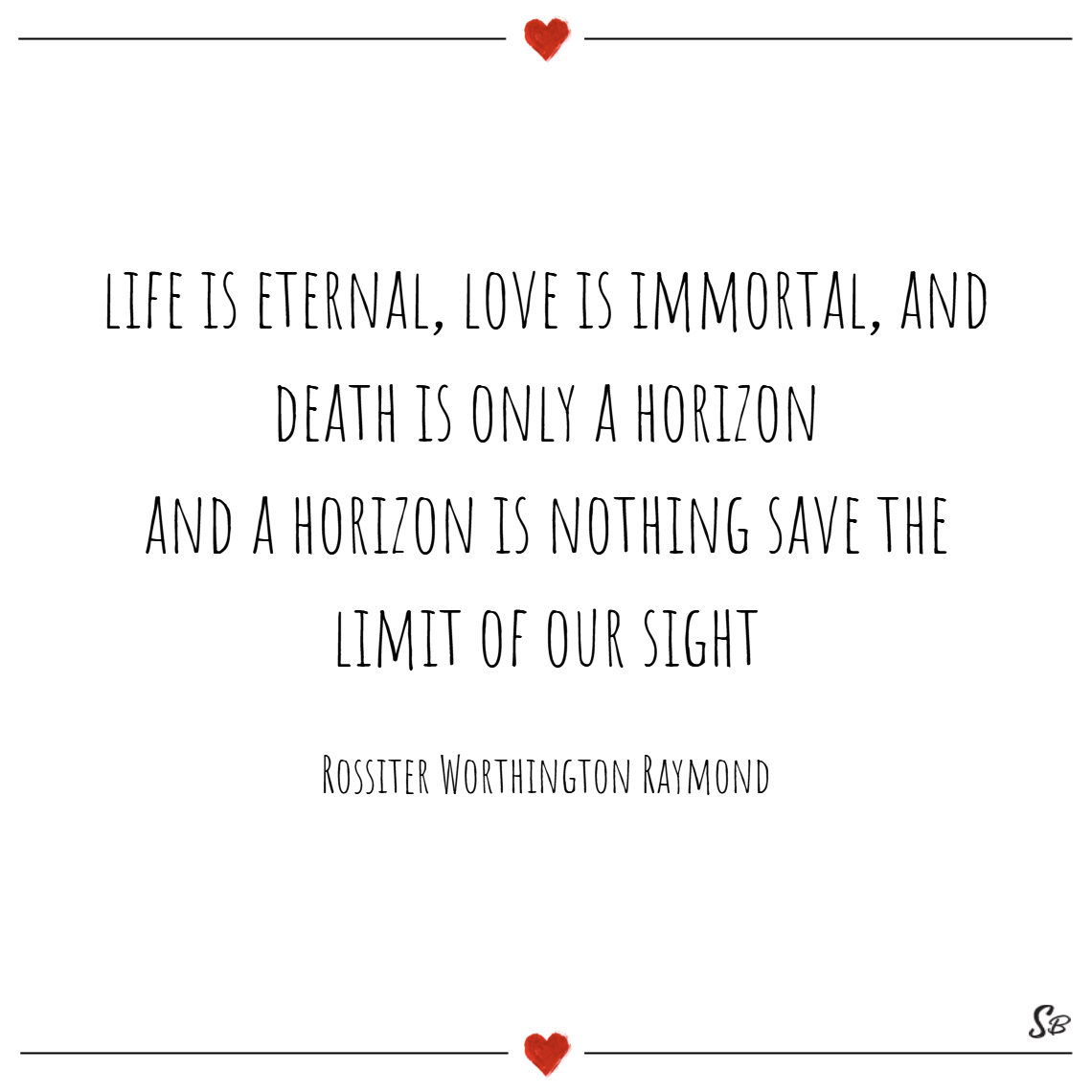 Life is eternal, love is immortal, and death is only a horizon; and a horizon is nothing save the limit of our sight. – rossiter worthington raymond