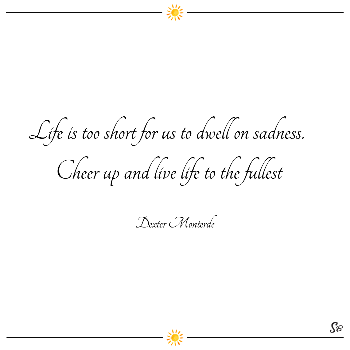 Life is too short for us to dwell on sadness. cheer up and live life to the fullest. – dexter monterde