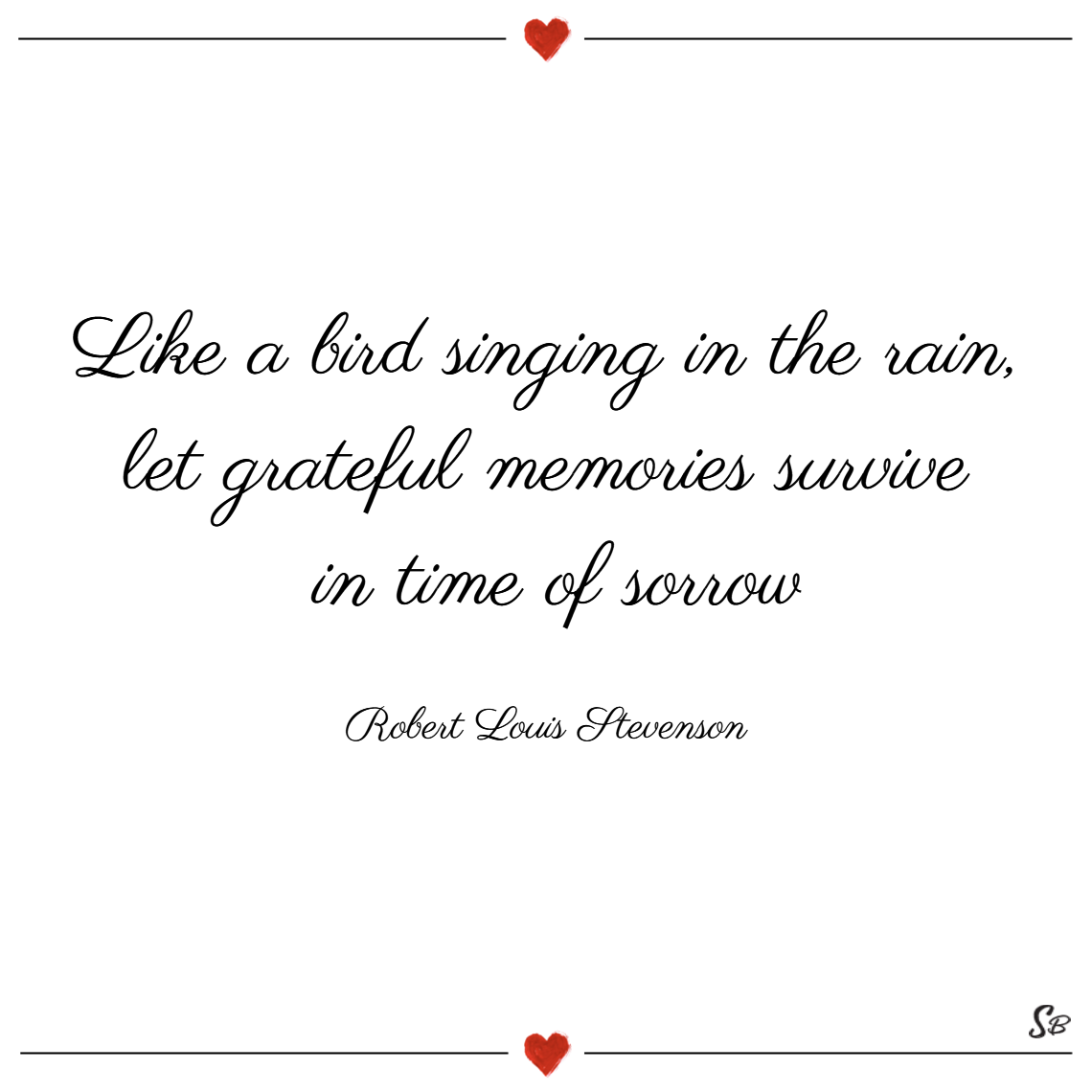 Like a bird singing in the rain, let grateful memories survive in time of sorrow. – robert louis stevenson