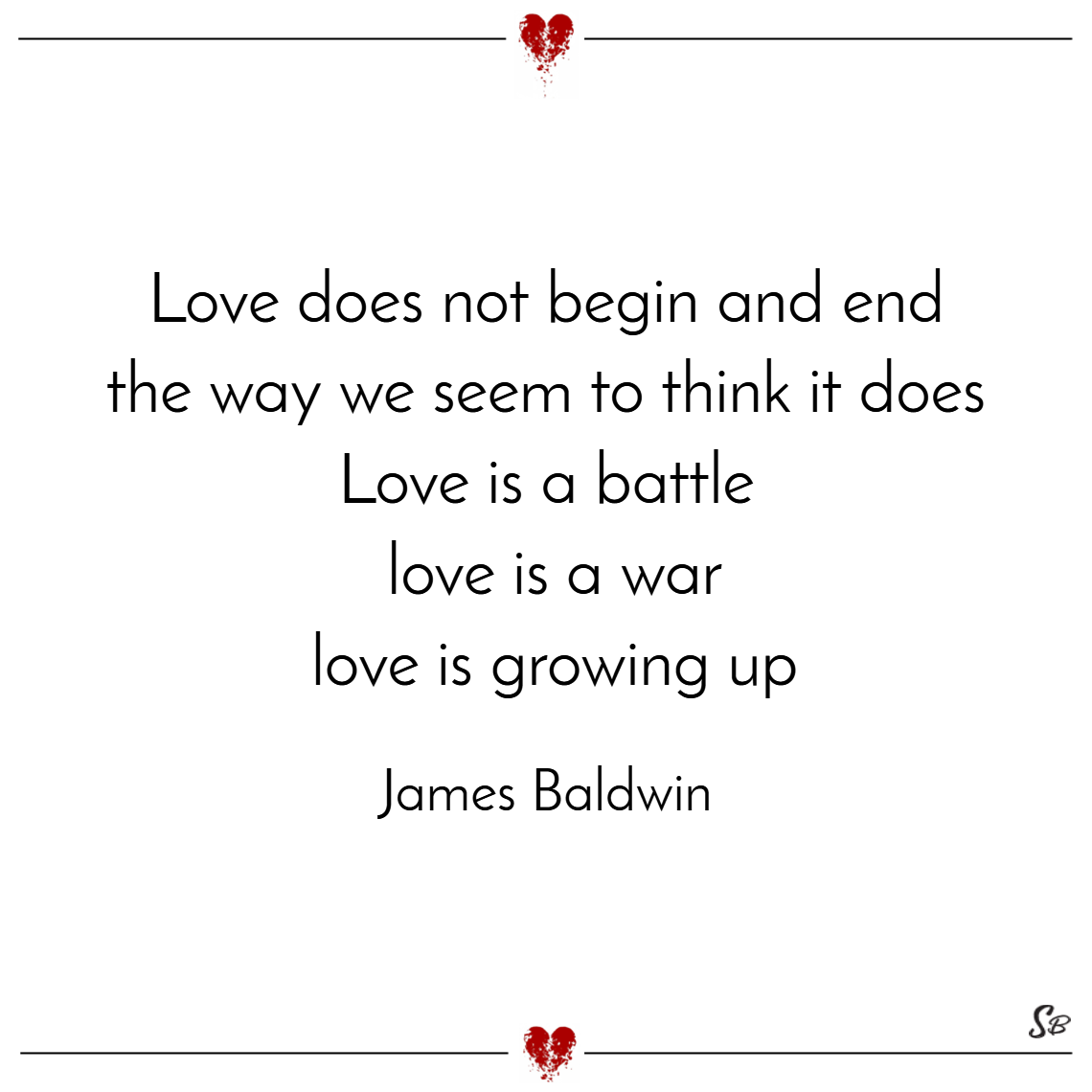 Love does not begin and end the way we seem to think it does. love is a battle, love is a war; love is a growing up. – james baldwin
