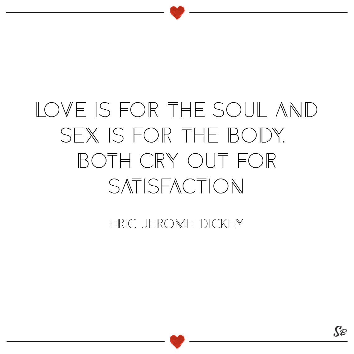 Love is for the soul and sex is for the body. both cry out for satisfaction. – eric jerome dickey