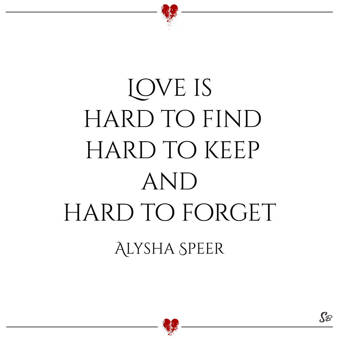 Love is hard to find, hard to keep, and hard to forget. – alysha speer
