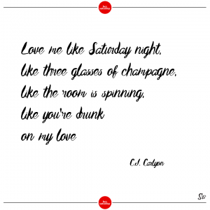 Love me like saturday night, like three glasses of champagne, like the room is spinning, like you're drunk on my love. – c.j. carlyon