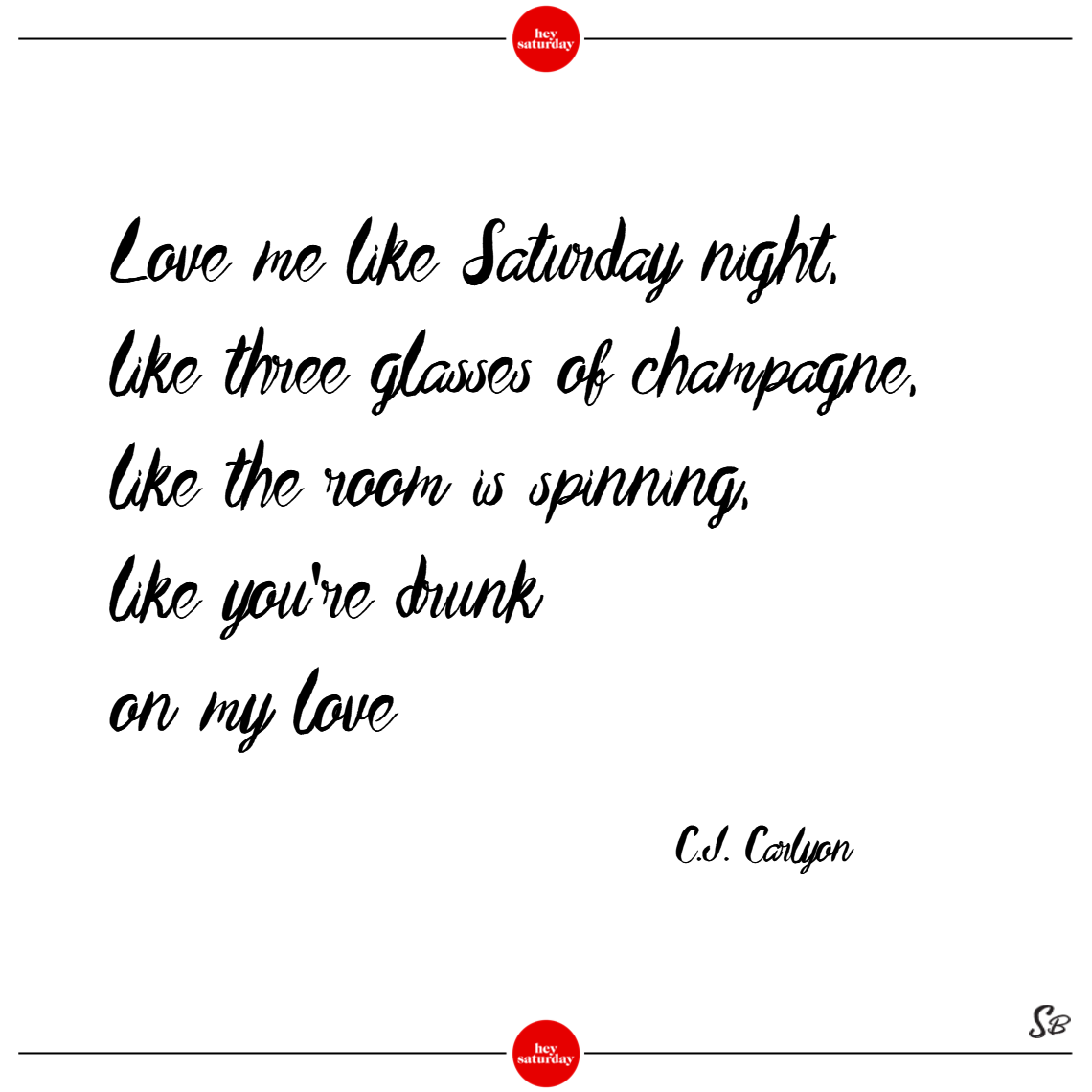 Love me like saturday night, like three glasses of champagne, like the room is spinning, like you're drunk on my love. – c.j. carlyon saturday quotes