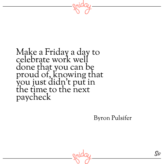 Make a friday a day to celebrate work well done that you can be proud of, knowing that you just didn't put in the time to the next paycheck. – byron pulsifer