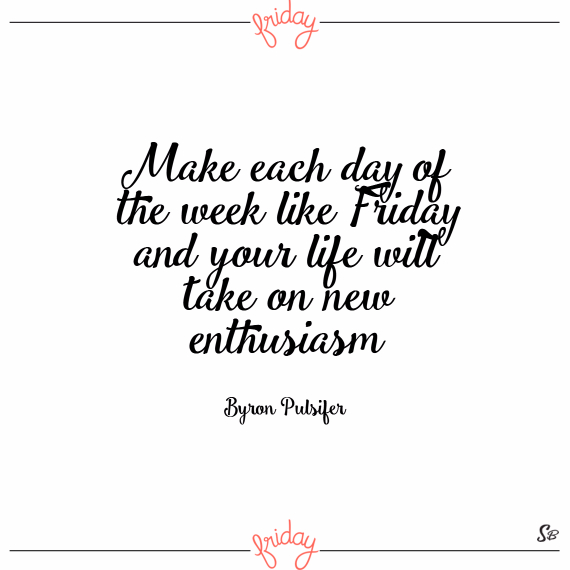 Make each day of the week like friday and your life will take on new enthusiasm. – byron pulsifer