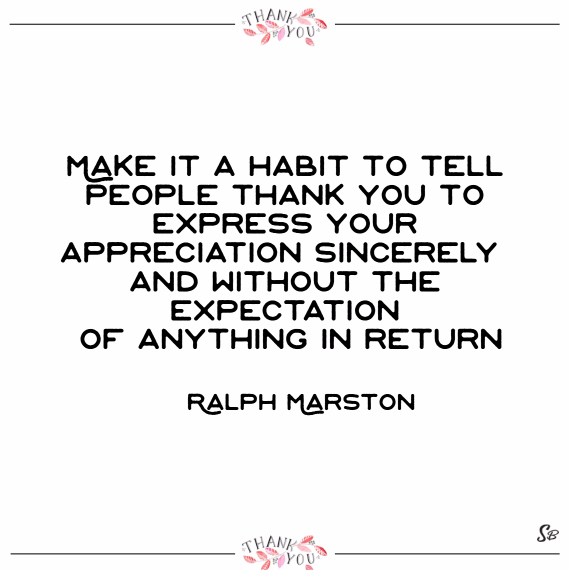 Make it a habit to tell people thank you. to express your appreciation, sincerely and without the expectation of anything in return. – ralph marston