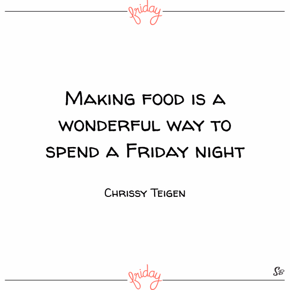 Making food is a wonderful way to spend a friday night. – chrissy teigen