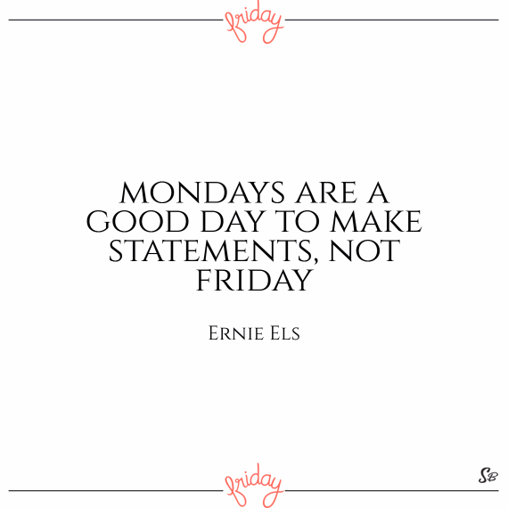 Mondays are a good day to make statements, not friday. – ernie els