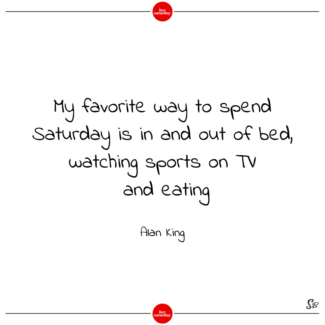 My favorite way to spend saturday is in and out of bed, watching sports on tv and eating. – alan king