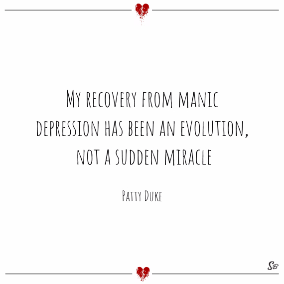 My recovery from manic depression has been an evolution, not a sudden miracle. – patty duke