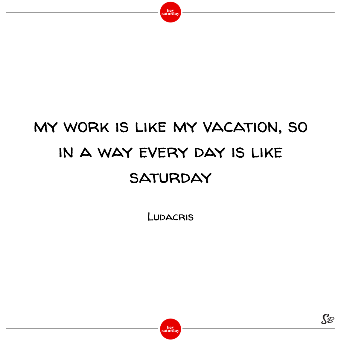 My work is like my vacation, so in a way every day is like saturday. – ludacris (1)