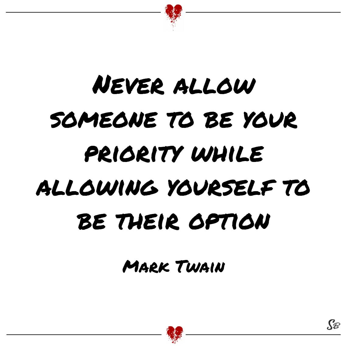 Never allow someone to be your priority while allowing yourself to be their option. – mark twain