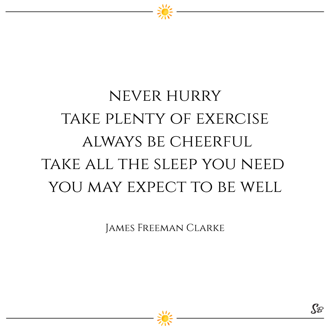 Never hurry. take plenty of exercise. always be cheerful. take all the sleep you need. you may expect to be well. – james freeman clarke