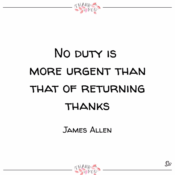 No duty is more urgent than that of returning thanks. – james allen