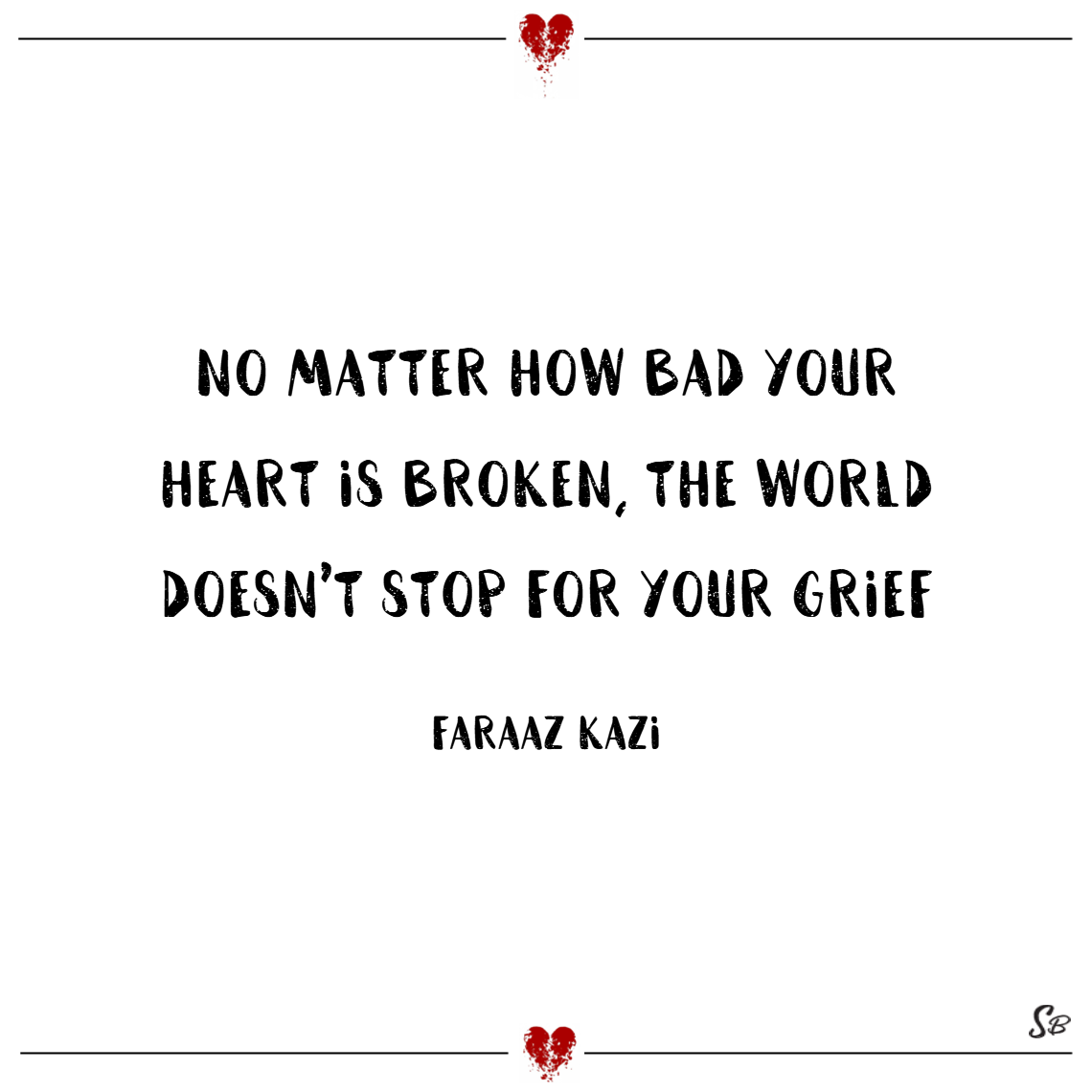 No matter how bad your heart is broken, the world doesn't stop for your grief. – faraaz kazi