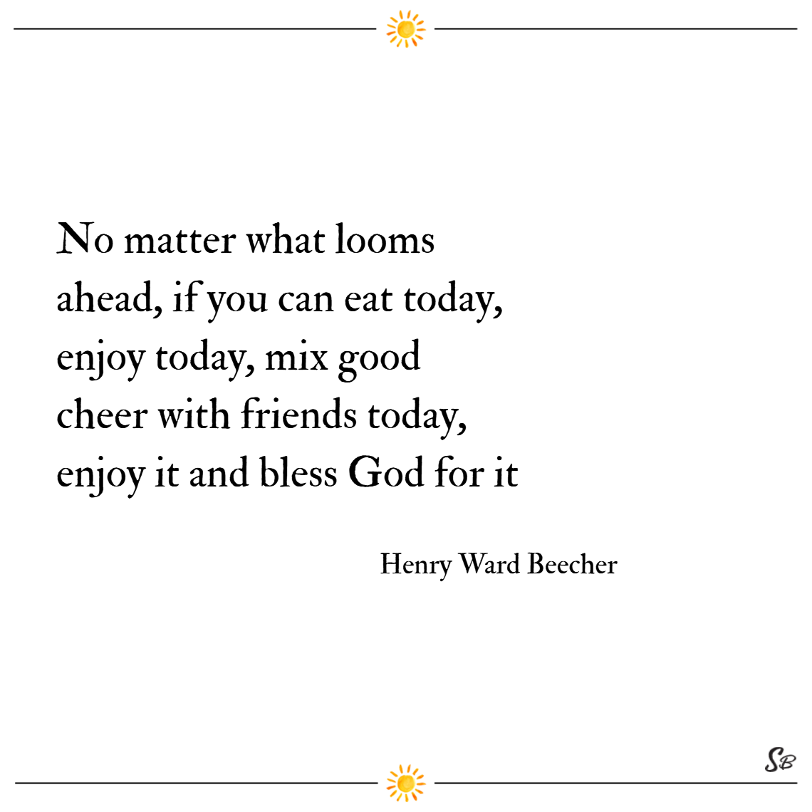 No matter what looms ahead, if you can eat today, enjoy today, mix good cheer with friends today, enjoy it and bless god for it. – henry ward beecher