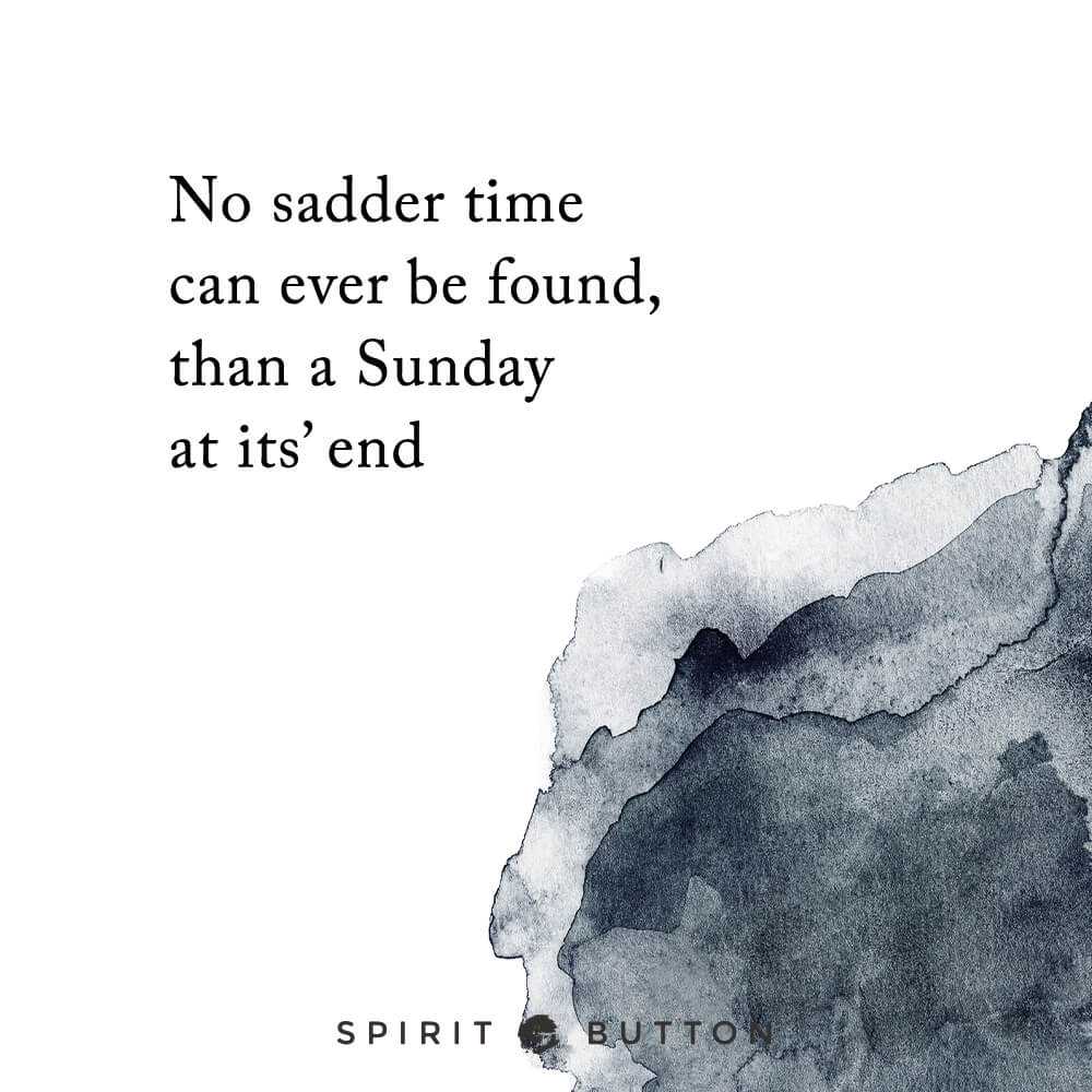 No sadder time can ever be found, than a sunday at its' end