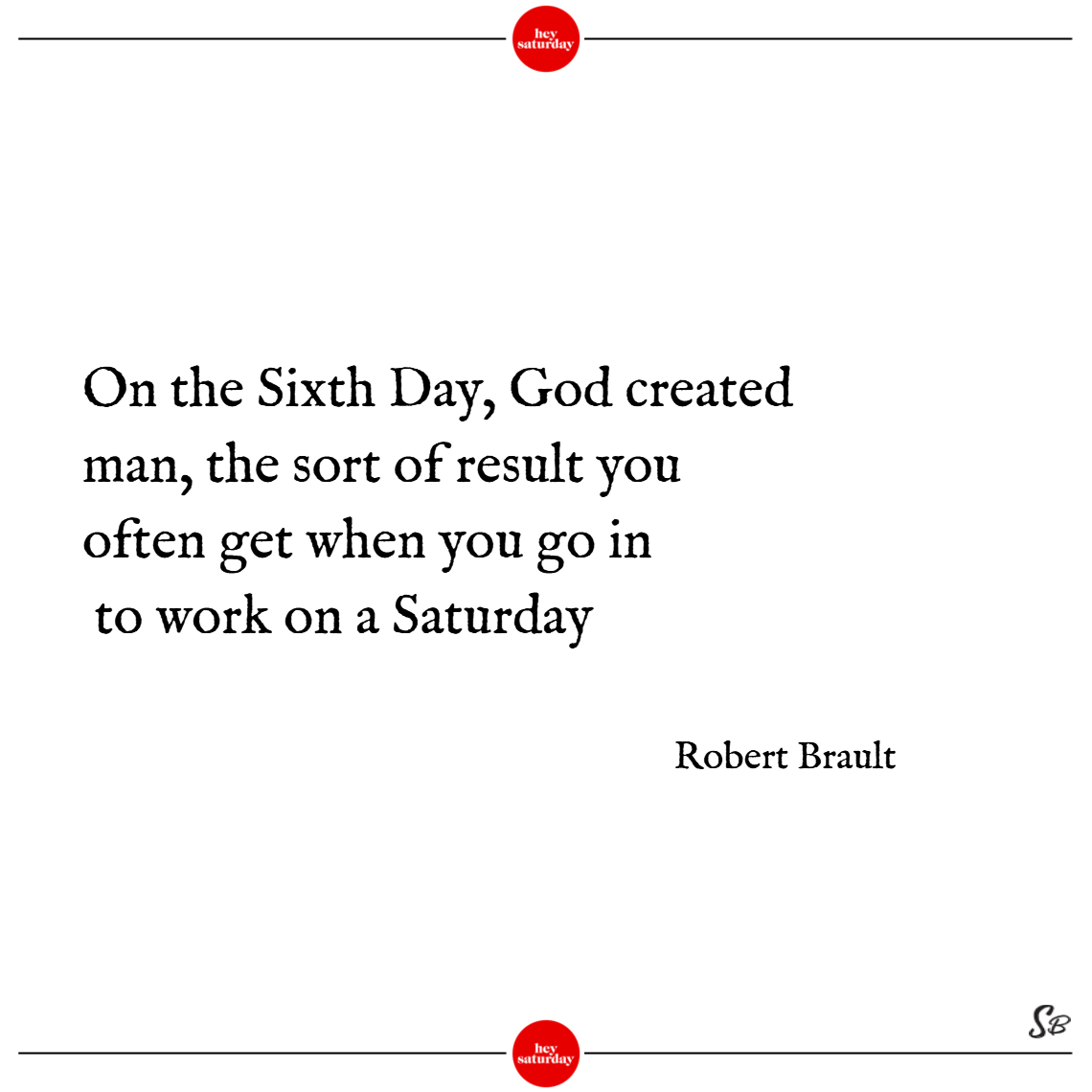On the sixth day, god created man, the sort of result you often get when you go in to work on a saturday. – robert brault