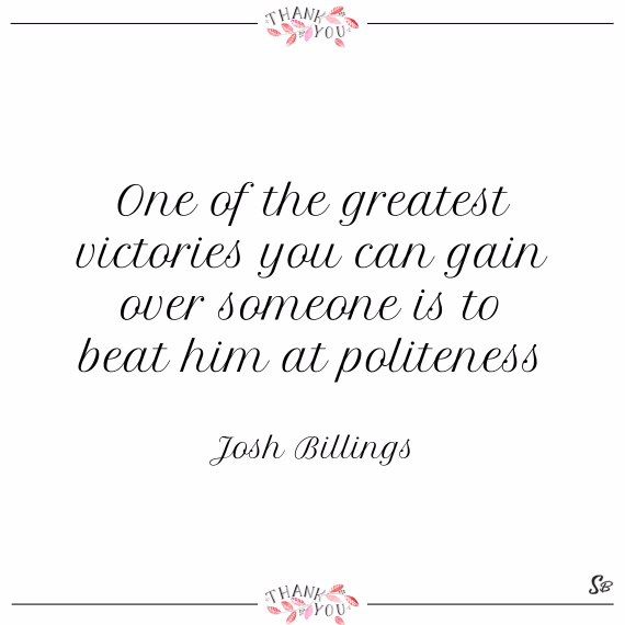 One of the greatest victories you can gain over someone is to beat him at politeness. – josh billings