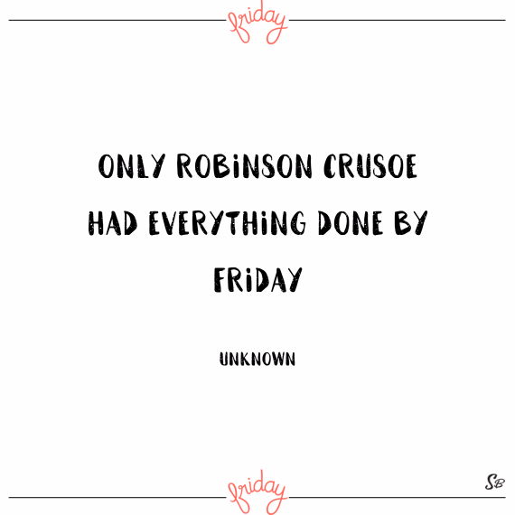 Only robinson crusoe had everything done by friday. – unknown