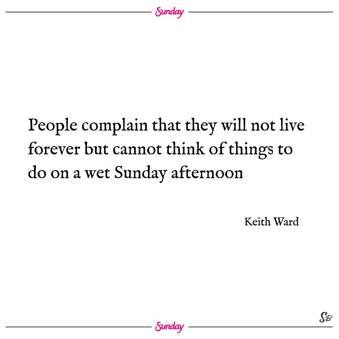 People complain that they will not live forever but cannot think of things to do on a wet sunday afternoon. – keith ward