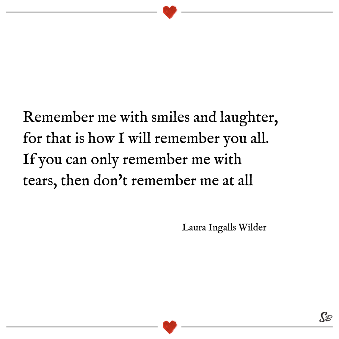 Remember me with smiles and laughter, for that is how i will remember you all. if you can only remember me with tears, then don't remember me at all. – laura ingalls wilder sympathy quotes