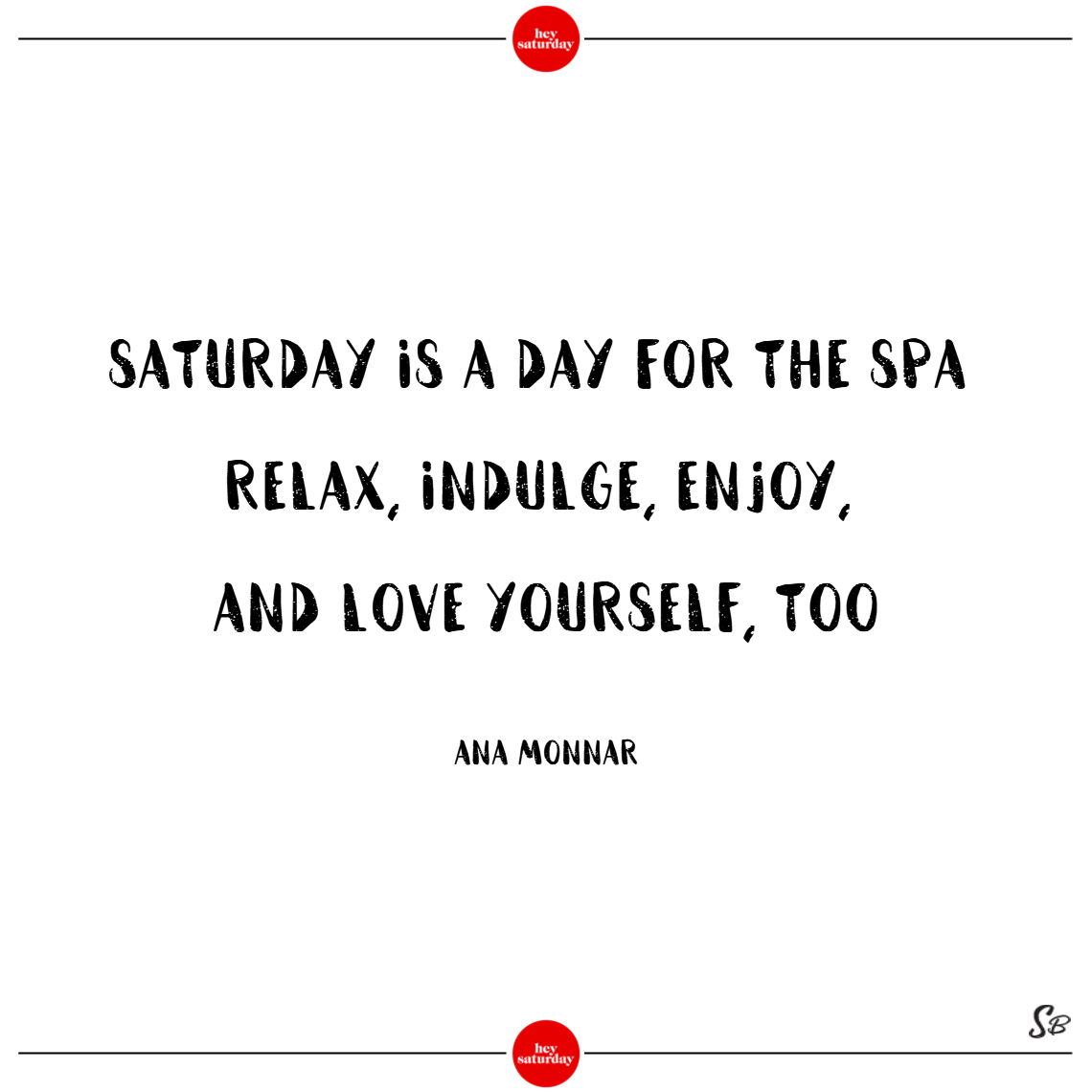 Saturday is a day for the spa. relax, indulge, enjoy, and love yourself, too. – ana monnar