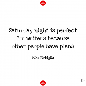 Saturday night is perfect for writers because other people have plans. – mike birbiglia