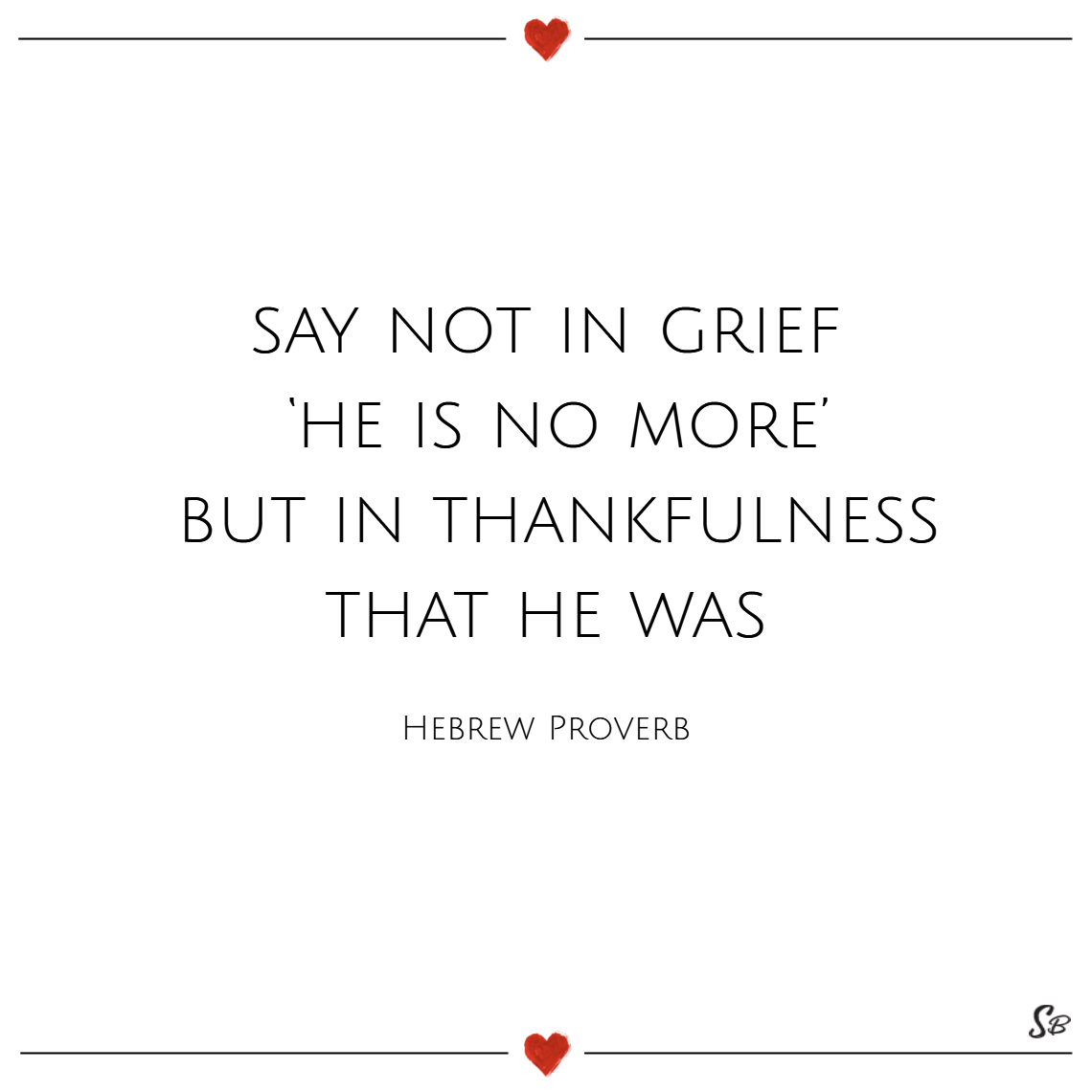 Say not in grief 'he is no more' but in thankfulness that he was. – hebrew proverb sympathy quotes
