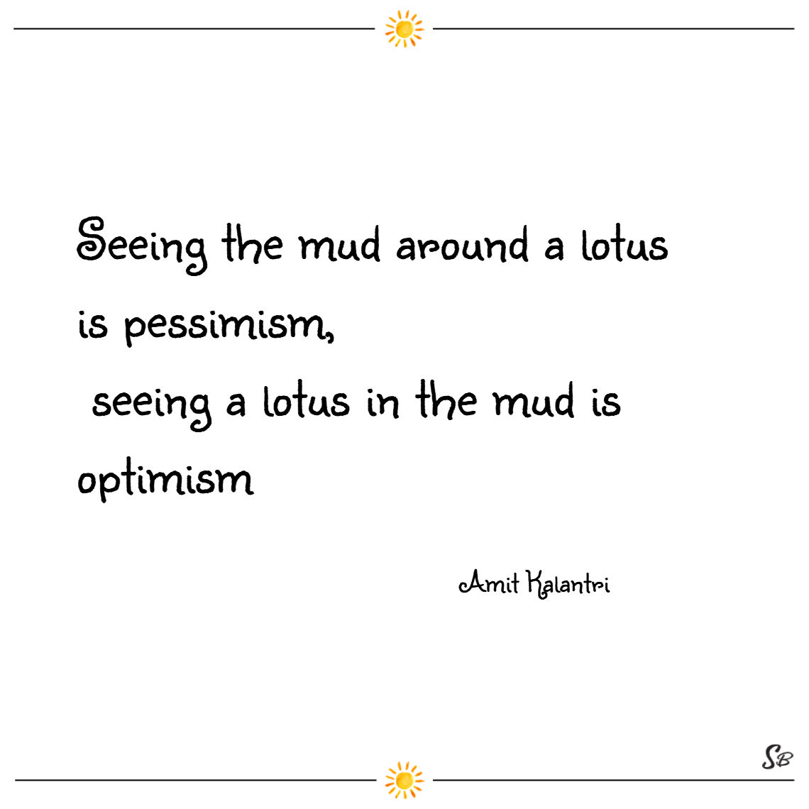 Seeing the mud around a lotus is pessimism, seeing a lotus in the mud is optimism. – amit kalantri