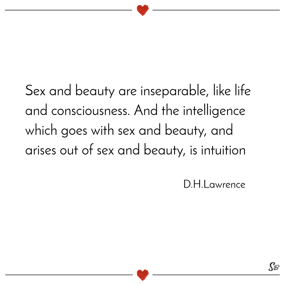 Sex and beauty are inseparable, like life and consciousness. and the intelligence which goes with sex and beauty, and arises out of sex and beauty, is intuition. – d. h. lawrence (1)