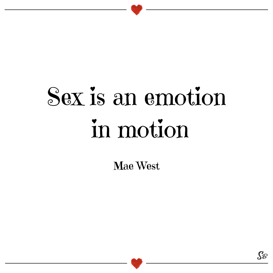 Sex is an emotion in motion. – mae west sex quotes