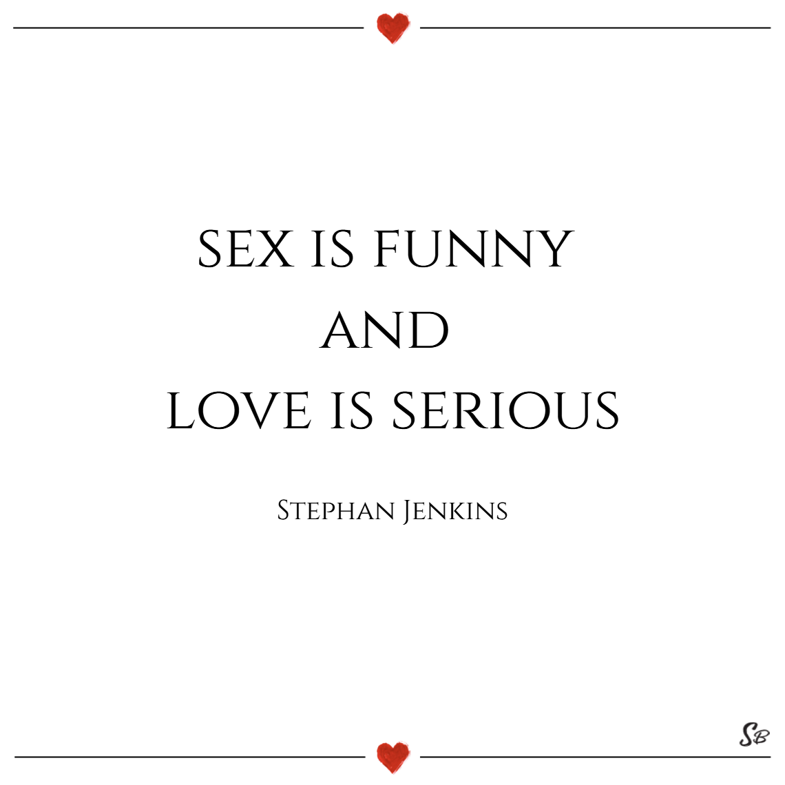 Sex is funny and love is serious. – stephan jenkins sex quotes