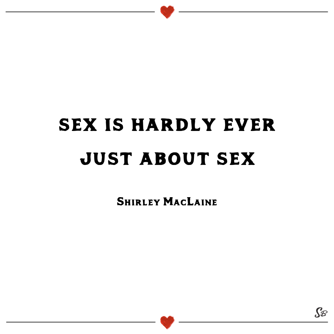 Sex is hardly ever just about sex. – shirley maclaine