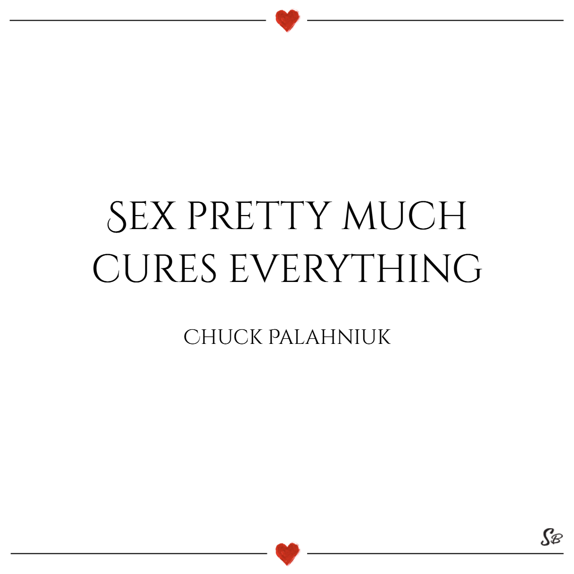 Sex pretty much cures everything. – chuck palahniuk