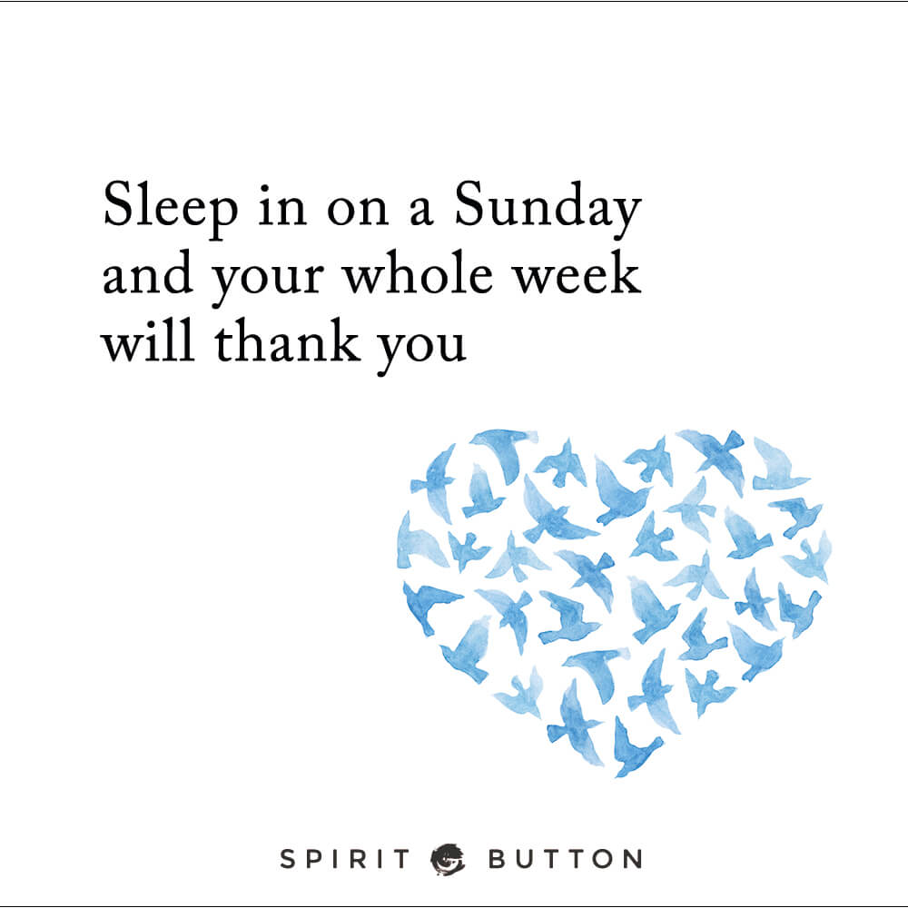 Sleep in on a sunday your whole week will thank you!