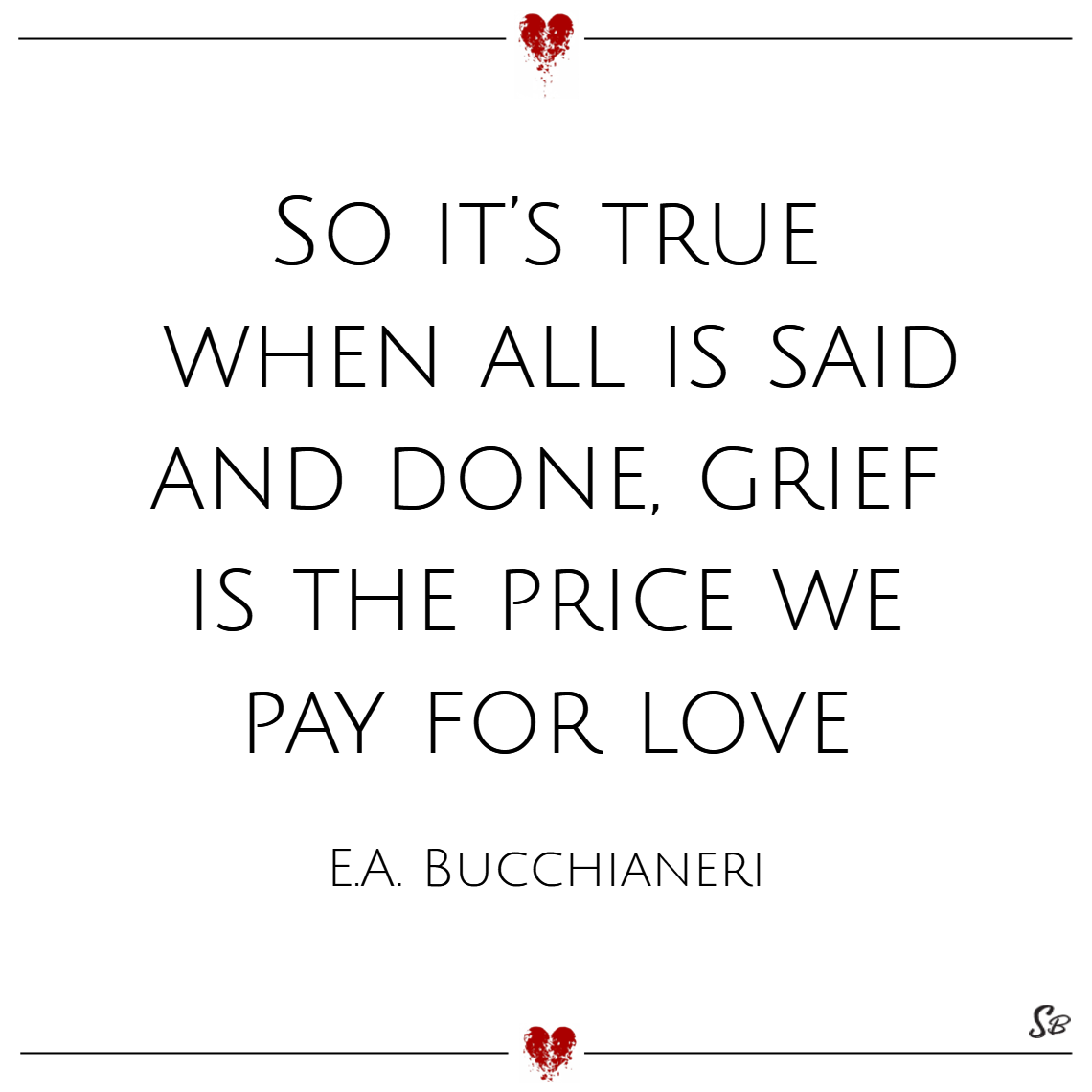 So it's true, when all is said and done, grief is the price we pay for love. – e.a. bucchianeri