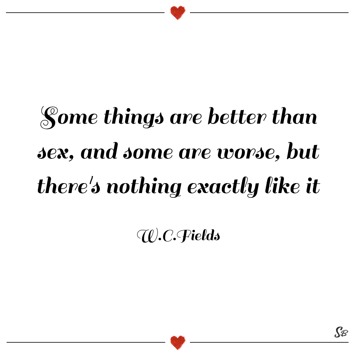 Some things are better than sex, and some are worse, but there's nothing exactly like it. – w. c. fields