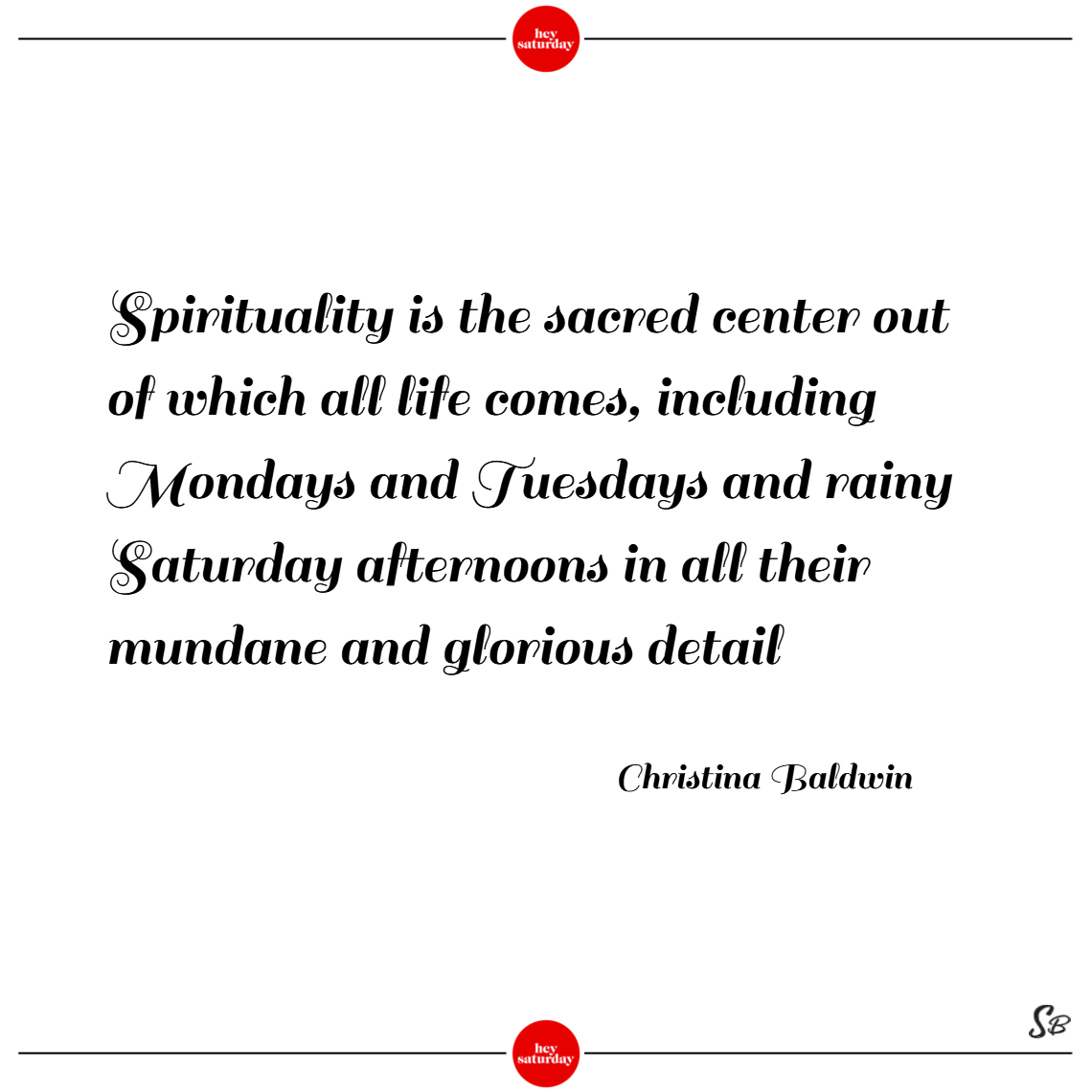 Spirituality is the sacred center out of which all life comes, including mondays and tuesdays and rainy saturday afternoons in all their mundane and glorious detail. – christina baldwin
