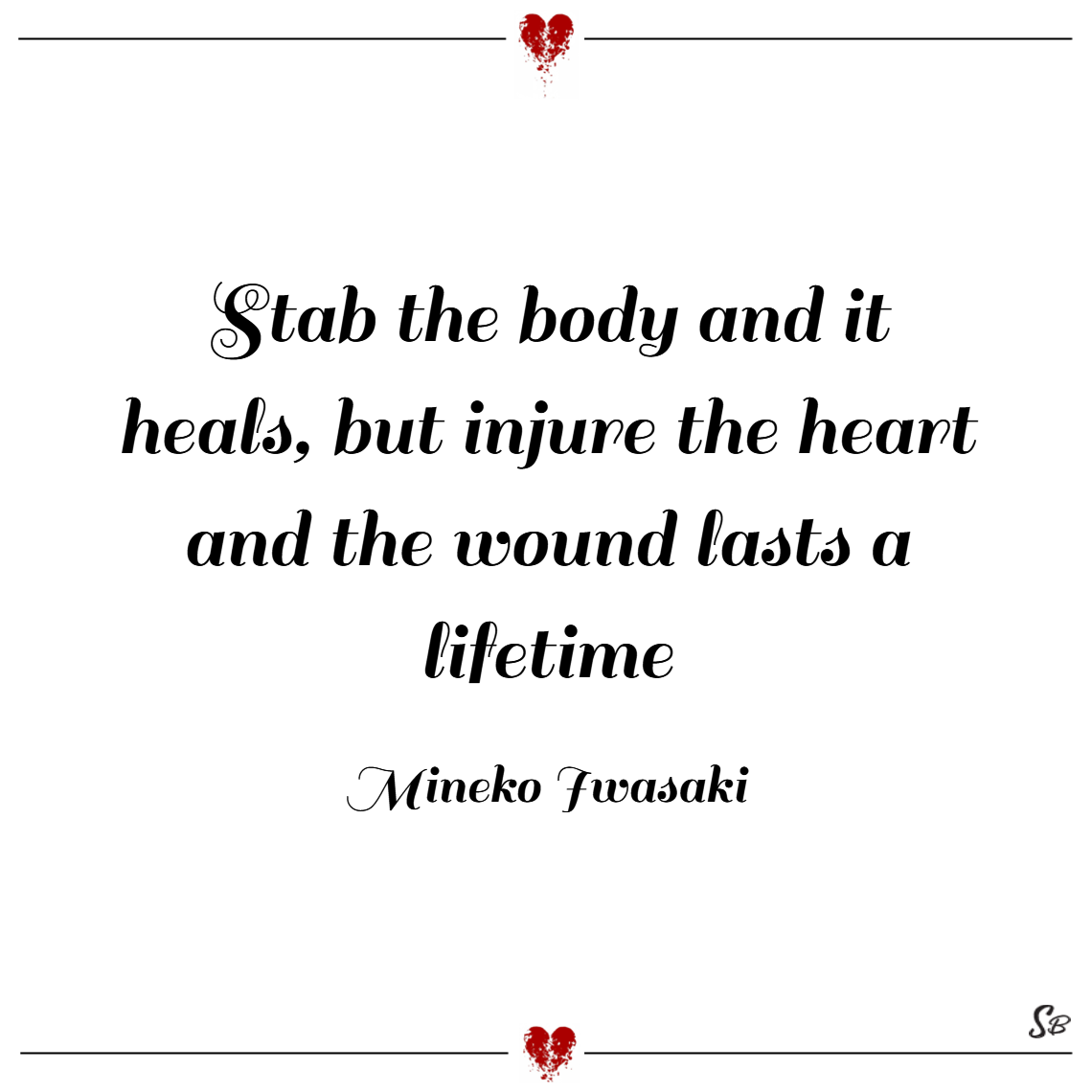 Stab the body and it heals, but injure the heart and the wound lasts a lifetime. – mineko iwasaki