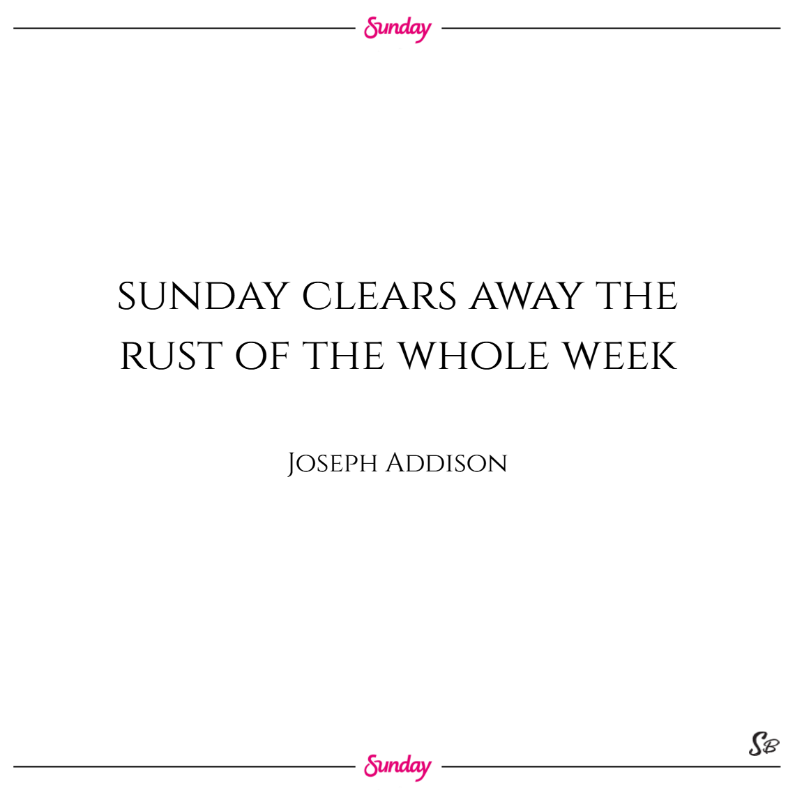 Sunday clears away the rust of the whole week. – joseph addison sunday quotes